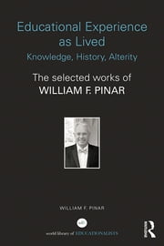 Educational Experience as Lived: Knowledge, History, Alterity - The Selected Works of William F. Pinar ebook by William F. Pinar