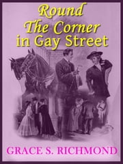 Round The Corner in Gay Street: Classic Romance Novel (Illustrated) ebook by Grace S. Richmond
