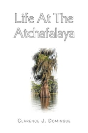 Life At The Atchafalaya ebook by Clarence J. Domingue