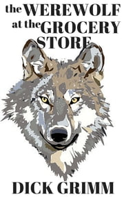 The Werewolf at the Grocery Store (a very short story) ebook by Dick Grimm