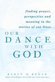 Our Dance with God - Finding Prayer, Perspective and Meaning in the Stories of Our Lives ebook by Rabbi Karyn D. Kedar