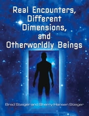 Real Encounters, Different Dimensions and Otherworldy Beings ebook by Brad Steiger,Sherry Hansen Steiger