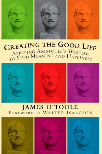 Creating the Good Life - Applying Aristotle's Wisdom to Find Meaning and Happiness eBook by James O'Toole