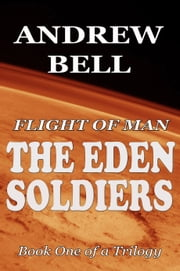 Flight of Man: The EDEN SOLDIERS - Book One of a Trilogy ebook by Andrew Bell