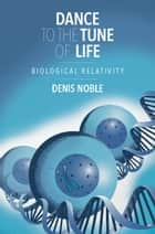 Dance to the Tune of Life - Biological Relativity ebook by Denis Noble