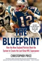 The Blueprint - How the New England Patriots Beat the System to Create the Last Great NFL Superpower ebook by Christopher Price