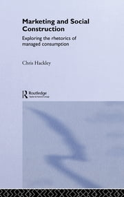 Marketing and Social Construction - Exploring the Rhetorics of Managed Consumption ebook by Chris Hackley