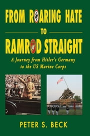 From Roaring Hate to Ramrod Straight A Journey from Hitler's Germany to the US Marine Corps ebook by Peter S. Beck