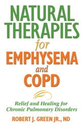 Natural Therapies for Emphysema and COPD - Relief and Healing for Chronic Pulmonary Disorders ebook by Robert J. Green Jr., ND