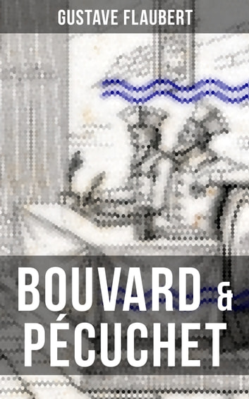 BOUVARD & PÉCUCHET - A Satirical Novel (From the prolific French author of Madame Bovary, Three Tales, November and A Simple Heart) ebook by Gustave Flaubert