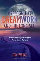 Precognitive Dreamwork and the Long Self - Interpreting Messages from Your Future ebook by