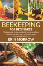 Beekeeping For Beginners - The Beginning Beekeepers Guide on Keeping Bees, Maintaining Hives and Harvesting Honey ebook by Erin Morrow