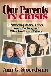 Our Parents in Crisis - Confronting Medical Errors, Ageist Doctors, And Other Healthcare Failings ebook by Ann G.  Sjoerdsma