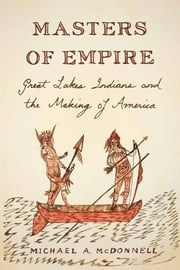 Masters of Empire - Great Lakes Indians and the Making of America ebook by Michael McDonnell