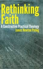 Rethinking Faith - A Constructive Practical Theology ebook by James Poling