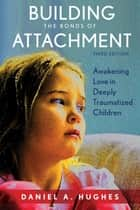 Building the Bonds of Attachment - Awakening Love in Deeply Traumatized Children ebook by Daniel A. Hughes