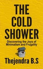 The Cold Shower: Discovering the Joys of Minimalism and Frugality ebook by Thejendra B.S