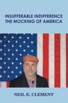 Insufferable Indifference: The Mocking of America ebook by Neil E. Clement