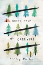 Notes from My Captivity ebook by Kathy Parks