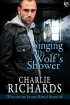 Singing in the Wolf's Shower ebook by Charlie Richards