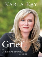 Grief - THE UNIVERSAL EMOTION OF LOSS ebook by Karla Kay