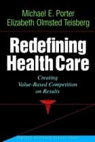 Redefining Health Care - Creating Value-based Competition on Results ebook by Michael E. Porter, Elizabeth Olmsted Teisberg