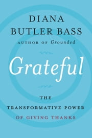 Grateful - The Transformative Power of Giving Thanks ebook by Diana Butler Bass