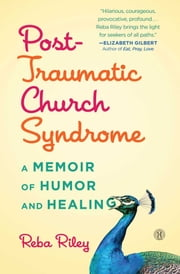 Post-Traumatic Church Syndrome - A Memoir of Humor and Healing ebook by Reba Riley