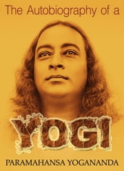 The Autobiography of a Yogi - The Original Classic Edition ebook by Paramahansa Yogananda