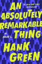 An Absolutely Remarkable Thing - A Novel ebook by Hank Green