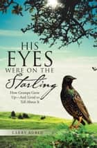 His Eyes Were on the Starling - How Grampa Grew Up—And Lived to Tell About It ebook by Larry Rubin