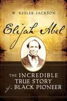 Elijah Abel: The Life and Times of a Black Priesthood Holder ebook by W. Kesler Jackson