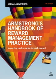Armstrong's Handbook of Reward Management Practice - Improving Performance Through Reward ebook by Michael Armstrong