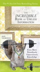 The Incredible Book of Useless Information - Even More Pointlessly Unnecessary Knowledge ebook by Don Voorhees