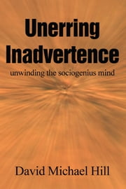 Unerring Inadvertence - unwinding the sociogenius mind ebook by David Michael Hill