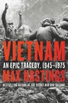Vietnam - An Epic Tragedy, 1945-1975 ebook by Max Hastings
