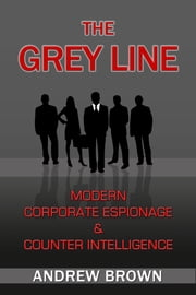 The Grey Line: Modern Corporate Espionage and Counter Intelligence ebook by Andrew Brown