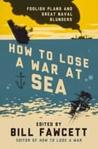 How to Lose a War at Sea - Foolish Plans and Great Naval Blunders ebook by Bill Fawcett