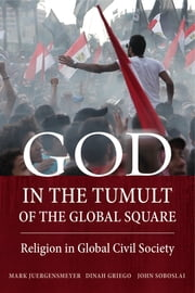 God in the Tumult of the Global Square - Religion in Global Civil Society ebook by Mark Juergensmeyer,Dinah Griego,John Soboslai