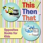 This Then That: Opposites Books for Kids - Early Learning Books K-12 ebook by Speedy Publishing LLC
