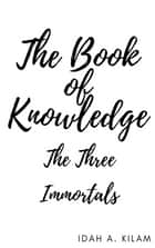 The Book of Knowledge - The Three Immortals ebook by Idah A. Kilam