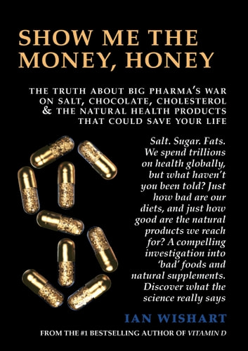 Show Me The Money, Honey: The Truth About Big Pharma's War On Salt, Chocolate, Cholesterol & The Natural Health Products That Could Save Your Life ebook by Ian Wishart