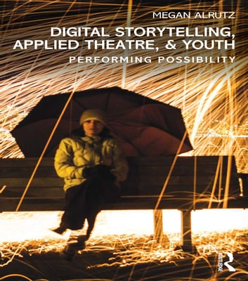Digital Storytelling, Applied Theatre, & Youth - Performing Possibility ebook by Megan Alrutz