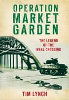 Operation Market Garden - The Legend of the Waal Crossing ebook by Tim Lynch