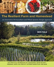 The Resilient Farm and Homestead - An Innovative Permaculture and Whole Systems Design Approach ebook by Ben Falk