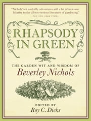 Rhapsody in Green - The Garden Wit and Wisdom of Beverley Nichols ebook by Roy C. Dicks,Beverley Nichols