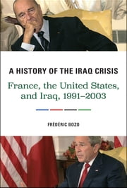 A History of the Iraq Crisis - France, the United States, and Iraq, 1991–2003 ebook by Frédéric Bozo