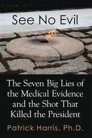 See No Evil - The Seven Big Lies of the Medical Evidence and the Shot That Killed the President ebook by Patrick Harris, Ph.D.