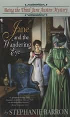 Jane and the Wandering Eye - Being the Third Jane Austen Mystery ebook by Stephanie Barron