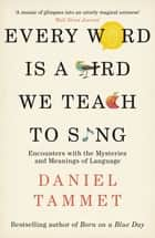 Every Word is a Bird We Teach to Sing - Encounters with the Mysteries & Meanings of Language ebook by Daniel Tammet
